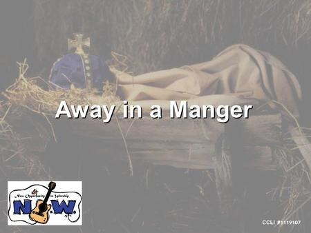 Away in a Manger CCLI # 1119107. Away in a manger, no crib for a bed The little Lord Jesus lay down his sweet head The stars in the sky look down where.