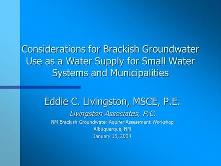 Considerations for Brackish Groundwater Use as a Water Supply for Small Water Systems and Municipalities Eddie C. Livingston, MSCE, P.E. Livingston Associates,