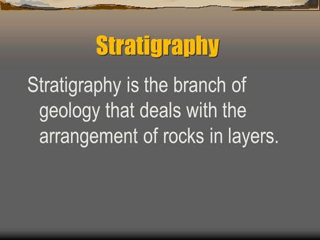 Stratigraphy Stratigraphy is the branch of geology that deals with the arrangement of rocks in layers.