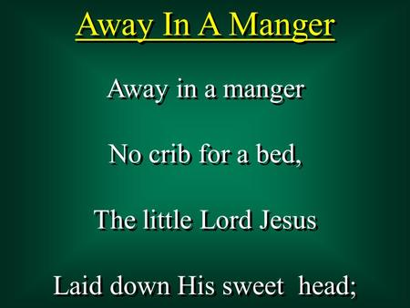 Away In A Manger Away in a manger No crib for a bed, The little Lord Jesus Laid down His sweet head; Away in a manger No crib for a bed, The little Lord.