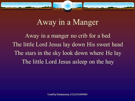 Used by Permission, CCLI #1899094 Away in a Manger Away in a manger no crib for a bed The little Lord Jesus lay down His sweet head The stars in the sky.