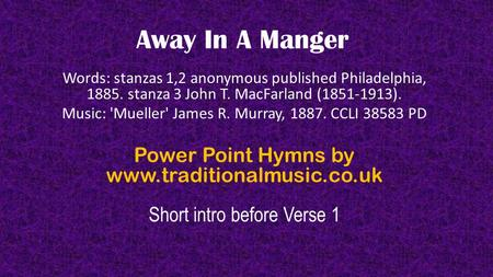Away In A Manger Words: stanzas 1,2 anonymous published Philadelphia, 1885. stanza 3 John T. MacFarland (1851-1913). Music: 'Mueller' James R. Murray,