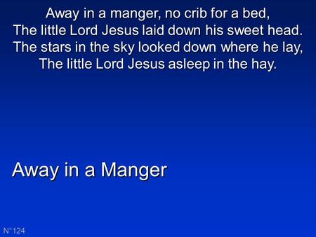 Away in a manger, no crib for a bed, The little Lord Jesus laid down his sweet head. The stars in the sky looked down where he lay, The little Lord Jesus.