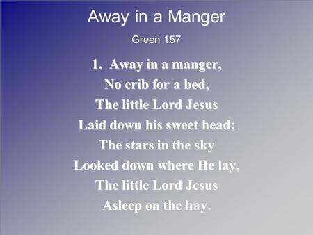 Away in a Manger 1. Away in a manger, No crib for a bed, The little Lord Jesus Laid down his sweet head; The stars in the sky Looked down where He lay,