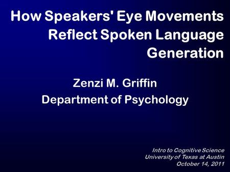 How Speakers' Eye Movements Reflect Spoken Language Generation Zenzi M. Griffin Department of Psychology Intro to Cognitive Science University of Texas.