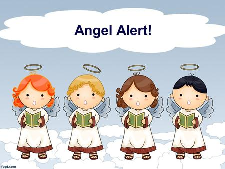 Angel Alert!. 1. Could This Be the Day? With Angels We Have Heard on High Could this be the night When we take our flight? Hey, hey, hey, Gabriel, could.