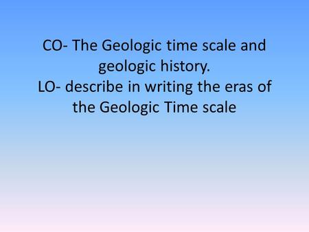 CO- The Geologic time scale and geologic history. LO- describe in writing the eras of the Geologic Time scale.