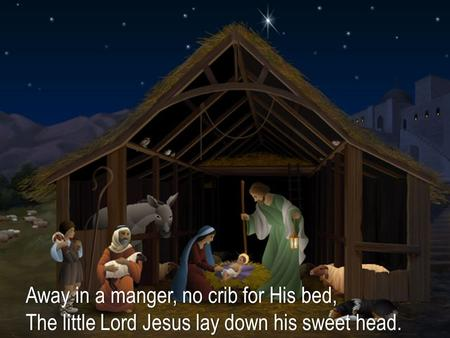 Away in a manger, no crib for His bed,Away in a manger, no crib for His bed, The little Lord Jesus lay down his sweet head.The little Lord Jesus lay down.