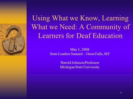 1 Using What we Know, Learning What we Need: A Community of Learners for Deaf Education May 1, 2008 State Leaders Summit – Great Falls, MT Harold Johnson/Professor.