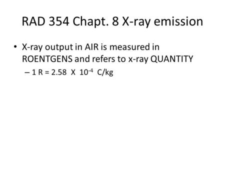 RAD 354 Chapt. 8 X-ray emission X-ray output in AIR is measured in ROENTGENS and refers to x-ray QUANTITY – 1 R = 2.58 X 10 -4 C/kg.