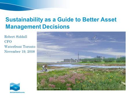 Sustainability as a Guide to Better Asset Management Decisions Robert Siddall CFO Waterfront Toronto November 19, 2008.