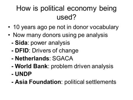 How is political economy being used? 10 years ago pe not in donor vocabulary Now many donors using pe analysis - Sida: power analysis - DFID: Drivers of.