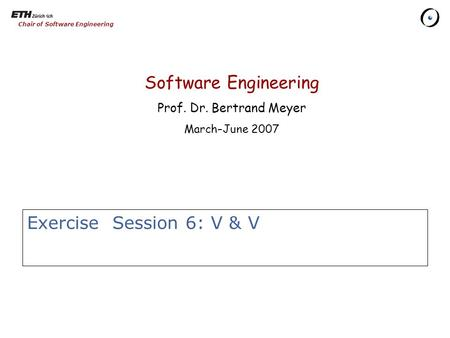 Chair of Software Engineering Exercise Session 6: V & V Software Engineering Prof. Dr. Bertrand Meyer March–June 2007.