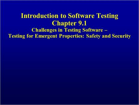 Introduction to Software Testing Chapter 9.1 Challenges in Testing Software – Testing for Emergent Properties: Safety and Security.