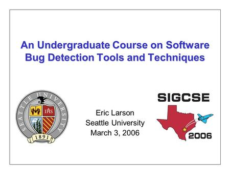 An Undergraduate Course on Software Bug Detection Tools and Techniques Eric Larson Seattle University March 3, 2006.