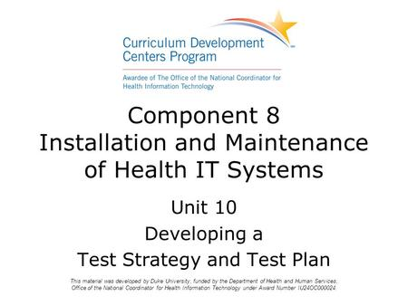 Component 8 Installation and Maintenance of Health IT Systems Unit 10 Developing a Test Strategy and Test Plan This material was developed by Duke University,