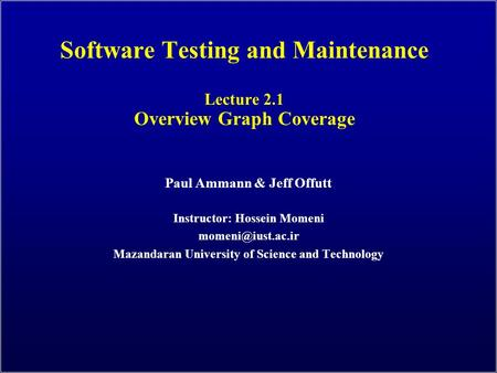 Software Testing and Maintenance Lecture 2.1 Overview Graph Coverage Paul Ammann & Jeff Offutt Instructor: Hossein Momeni Mazandaran.