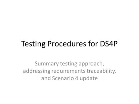 Testing Procedures for DS4P Summary testing approach, addressing requirements traceability, and Scenario 4 update.