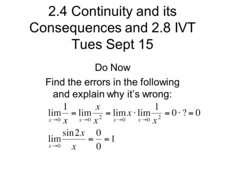 2.4 Continuity and its Consequences and 2.8 IVT Tues Sept 15 Do Now Find the errors in the following and explain why it's wrong: