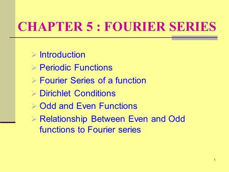 1 CHAPTER 5 : FOURIER SERIES  Introduction  Periodic Functions  Fourier Series of a function  Dirichlet Conditions  Odd and Even Functions  Relationship.
