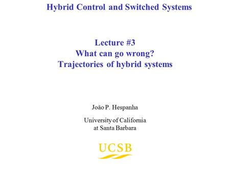 Lecture #3 What can go wrong? Trajectories of hybrid systems João P. Hespanha University of California at Santa Barbara Hybrid Control and Switched Systems.
