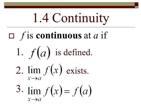 1.4 Continuity  f is continuous at a if 1. is defined. 2. exists. 3.