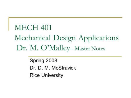 MECH 401 Mechanical Design Applications Dr. M. O'Malley – Master Notes Spring 2008 Dr. D. M. McStravick Rice University.