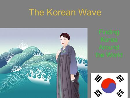 The Korean Wave Finding Korea Around the World. Phrases we use to introduce news Guess what? You know what? Let me tell you something. It is said that…