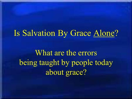 Is Salvation By Grace Alone? What are the errors being taught by people today about grace?