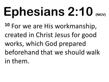 Ephesians 2:10 (NKJV) 10 For we are His workmanship, created in Christ Jesus for good works, which God prepared beforehand that we should walk in them.