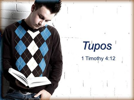 Tupos 1 Timothy 4:12. Tupos (too'-pos) 1. An example; a pattern for another to follow 2.Literally, the point of impact; a mark or an impression left on.