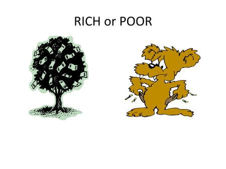 RICH or POOR. THE WORLD'S VIEW OF RICHES THE WORD'S VIEW OF RICHES.