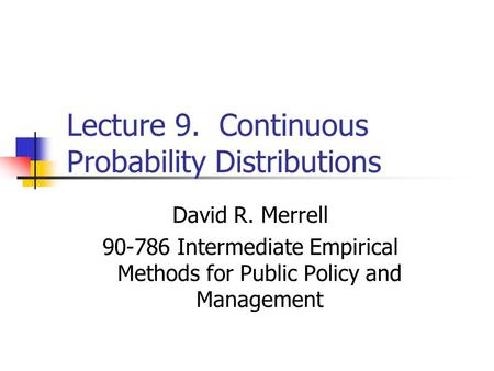 Lecture 9. Continuous Probability Distributions David R. Merrell 90-786 Intermediate Empirical Methods for Public Policy and Management.