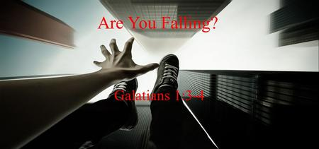 Are You Falling? Galatians 1:3-4. Signs of Falling Away 1 st Sign – Lack of attendance 2 nd Sign – Worship done in vain.