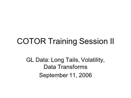 COTOR Training Session II GL Data: Long Tails, Volatility, Data Transforms September 11, 2006.
