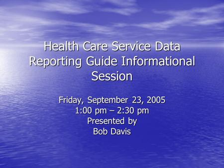 Health Care Service Data Reporting Guide Informational Session Friday, September 23, 2005 1:00 pm – 2:30 pm Presented by Bob Davis.