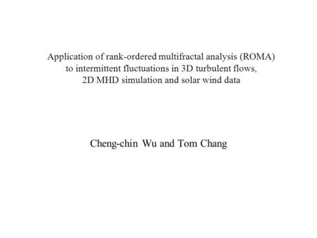 Application of rank-ordered multifractal analysis (ROMA) to intermittent fluctuations in 3D turbulent flows, 2D MHD simulation and solar wind data Cheng-chin.