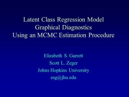 Latent Class Regression Model Graphical Diagnostics Using an MCMC Estimation Procedure Elizabeth S. Garrett Scott L. Zeger Johns Hopkins University