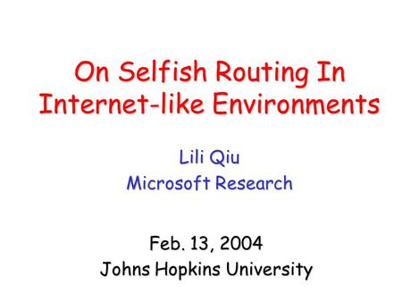On Selfish Routing In Internet-like Environments Lili Qiu Microsoft Research Feb. 13, 2004 Johns Hopkins University.