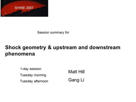 Matt Hill Gang Li SHINE 2007 Session summary for Shock geometry & upstream and downstream phenomena 1-day session: Tuesday morning Tuesday afternoon.