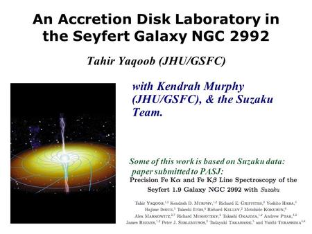 An Accretion Disk Laboratory in the Seyfert Galaxy NGC 2992 Tahir Yaqoob (JHU/GSFC) with Kendrah Murphy (JHU/GSFC), & the Suzaku Team. Some of this work.
