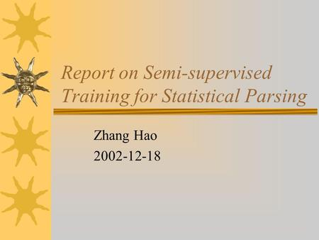 Report on Semi-supervised Training for Statistical Parsing Zhang Hao 2002-12-18.
