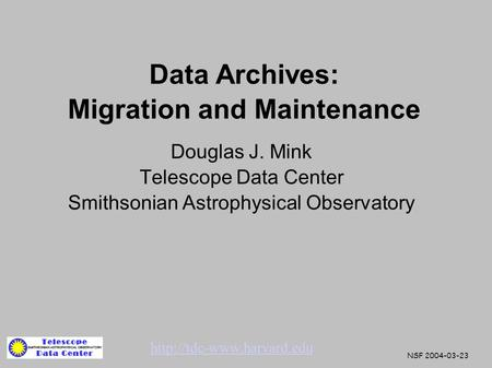 Data Archives: Migration and Maintenance Douglas J. Mink Telescope Data Center Smithsonian Astrophysical Observatory  NSF 2004-03-23.