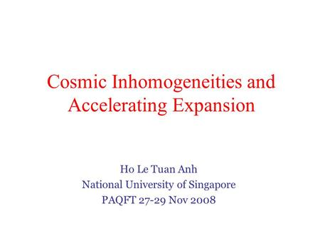 Cosmic Inhomogeneities and Accelerating Expansion Ho Le Tuan Anh National University of Singapore PAQFT 27-29 Nov 2008.