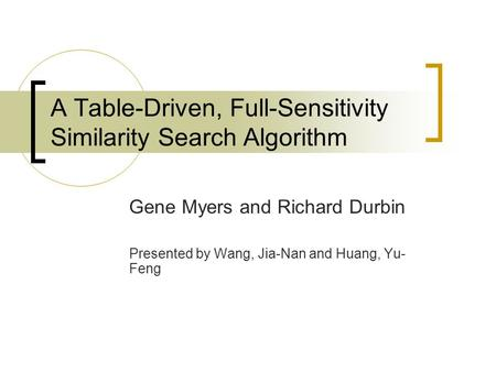 A Table-Driven, Full-Sensitivity Similarity Search Algorithm Gene Myers and Richard Durbin Presented by Wang, Jia-Nan and Huang, Yu- Feng.