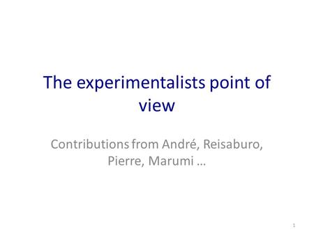 The experimentalists point of view Contributions from André, Reisaburo, Pierre, Marumi … 1.