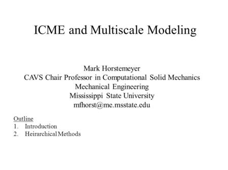 ICME and Multiscale Modeling Mark Horstemeyer CAVS Chair Professor in Computational Solid Mechanics Mechanical Engineering Mississippi State University.