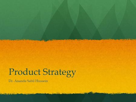 Product Strategy Dr. Ananda Sabil Hussein. Product Strategy Defines what the organization does and why it exists Defines what the organization does and.
