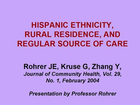 HISPANIC ETHNICITY, RURAL RESIDENCE, AND REGULAR SOURCE OF CARE Rohrer JE, Kruse G, Zhang Y, Journal of Community Health, Vol. 29, No. 1, February 2004.