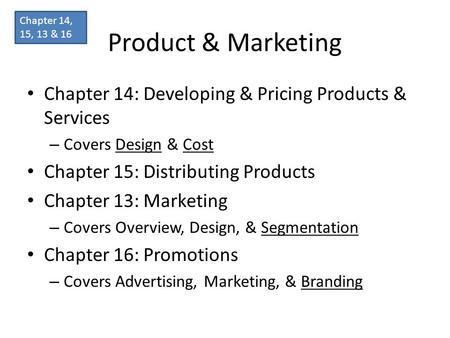 Product & Marketing Chapter 14: Developing & Pricing Products & Services – Covers Design & Cost Chapter 15: Distributing Products Chapter 13: Marketing.
